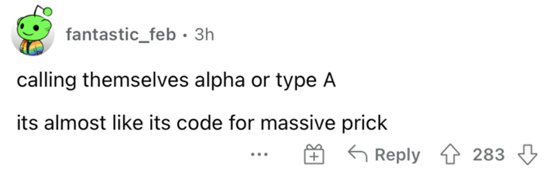 Rectangle - fantastic_feb • 3h calling themselves alpha or type A its almost like its code for massive prick 6 Reply 4 283 3 ...