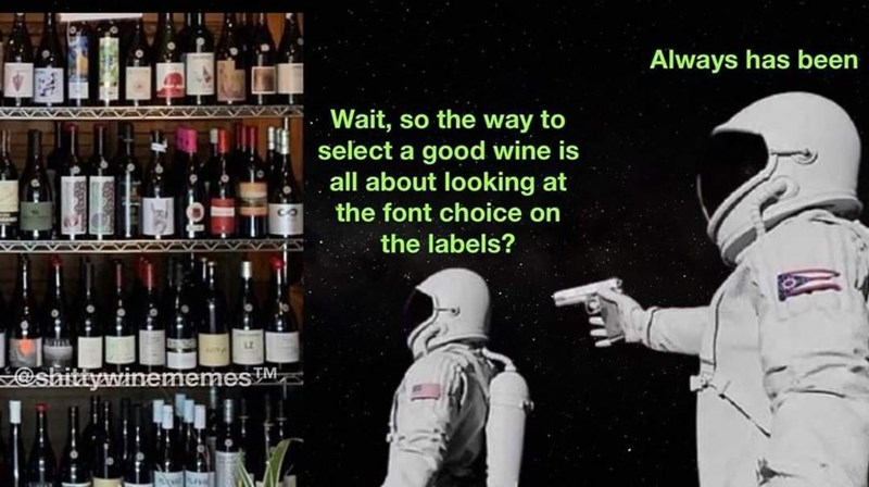 Shelf - Always has been Wait, so the way to select a good wine is all about looking at the font choice on the labels? @shittywinememesM