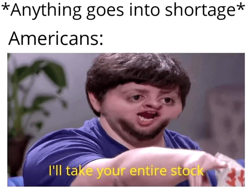 Smile - *Anything goes into shortage* Americans: I'll take your entire stock