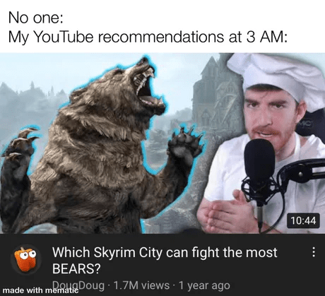 Dog - No one: My YouTube recommendations at 3 AM: 10:44 Which Skyrim City can fight the most BEARS? Doug · 1.7M views · 1 year ago made with mematic