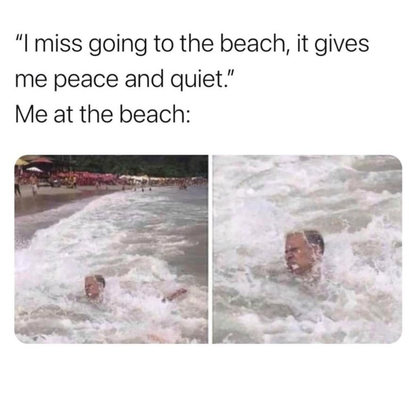 """Water - """"I miss going to the beach, it gives me peace and quiet."""" Me at the beach:"""