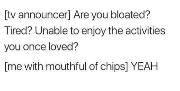 Human body - [tv announcer] Are you bloated? Tired? Unable to enjoy the activities you once loved? [me with mouthful of chips] YEAH