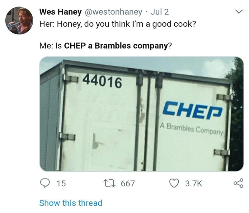 Rectangle - Wes Haney @westonhaney · Jul 2 Her: Honey, do you think I'm a good cook? Me: Is CHEP a Brambles company? 44016 CHEP A Brambles Company 17 667 3.7K 15 Show this thread