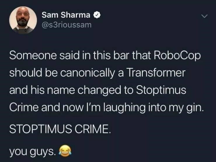 World - Sam Sharma @s3rioussam Someone said in this bar that RoboCop should be canonically a Transformer and his name changed to Stoptimus Crime and now I'm laughing into my gin. STOPTIMUS CRIME. you guys.