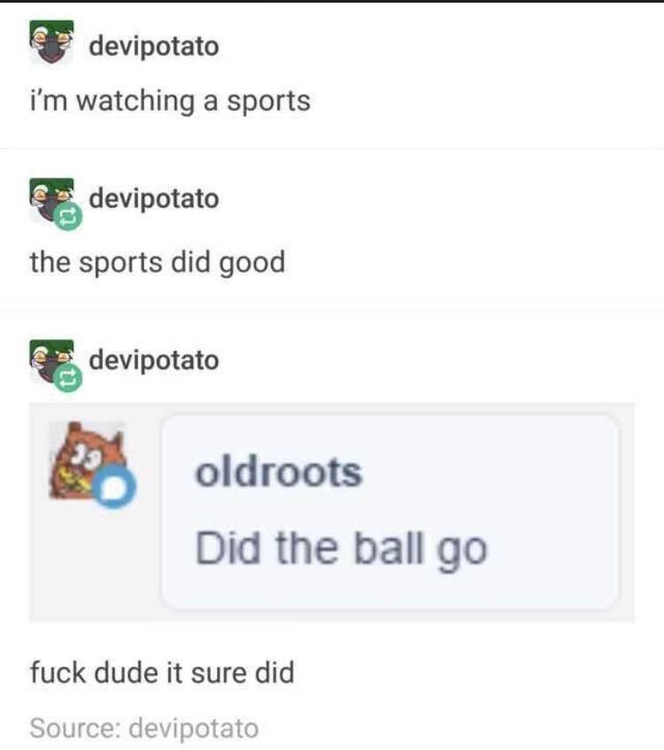 Font - devipotato i'm watching a sports devipotato the sports did good devipotato oldroots Did the ball go fuck dude it sure did Source: devipotato