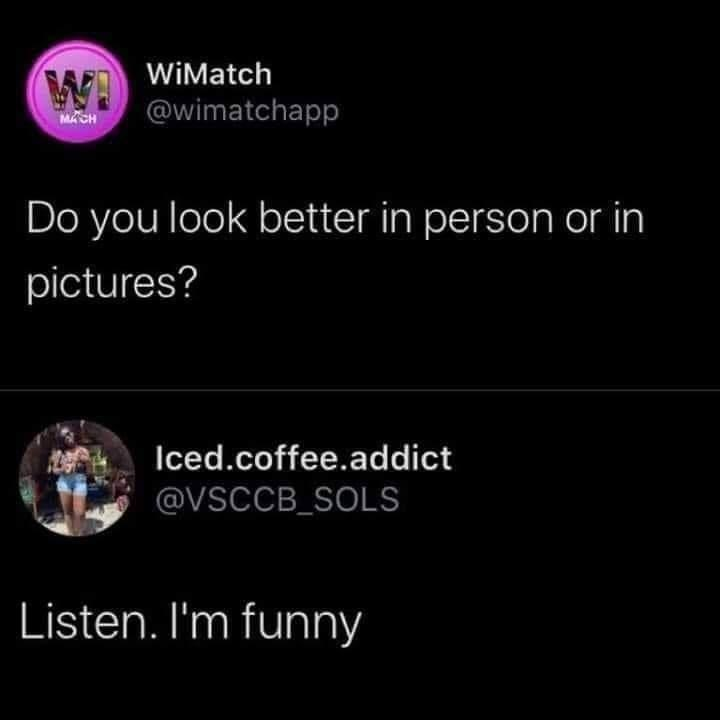 Organism - WIMatch @wimatchapp MACH Do you look better in person or in pictures? Iced.coffee.addict @VSCCB_SOLS Listen. I'm funny