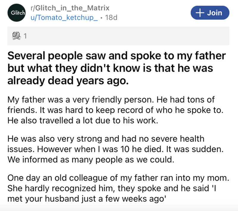 Font - r/Glitch_in_the_Matrix Glitch + Join u/Tomato_ketchup_ • 18d Several people saw and spoke to my father but what they didn't know is that he was already dead years ago. My father was a very friendly person. He had tons of friends. It was hard to keep record of who he spoke to. He also travelled a lot due to his work. He was also very strong and had no severe health issues. However when I was 10 he died. It was sudden. We informed as many people as we could. One day an old colleague of my f