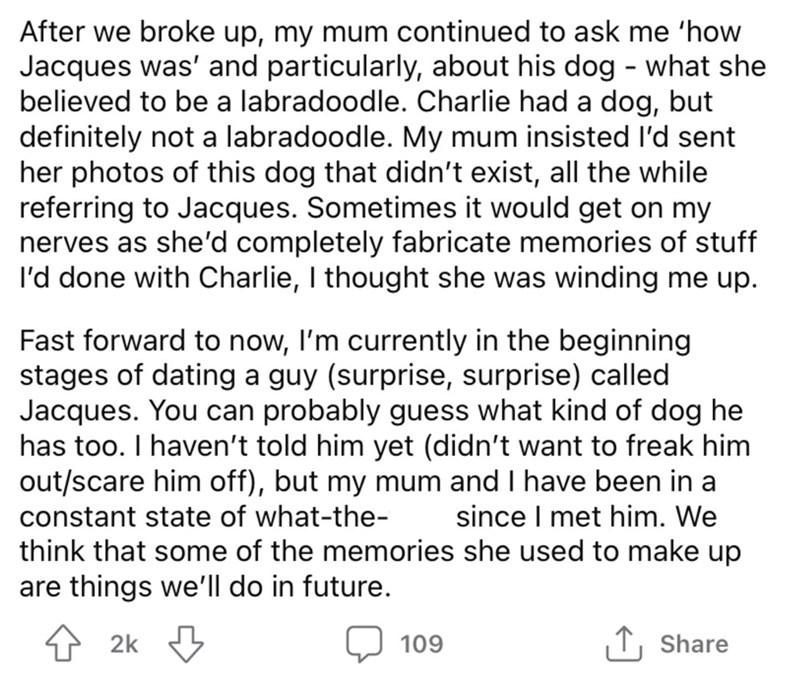 Font - After we broke up, my mum continued to ask me 'how Jacques was' and particularly, about his dog - what she believed to be a labradoodle. Charlie had a dog, but definitely not a labradoodle. My mum insisted l'd sent her photos of this dog that didn't exist, all the while referring to Jacques. Sometimes it would get on my nerves as she'd completely fabricate memories of stuff I'd done with Charlie, I thought she was winding me up. Fast forward to now, I'm currently in the beginning stages o