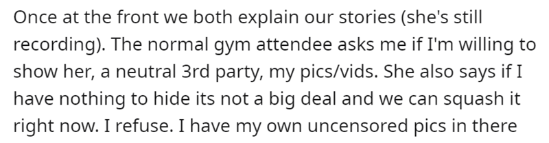 Font - Once at the front we both explain our stories (she's still recording). The normal gym attendee asks me if I'm willing to show her, a neutral 3rd party, my pics/vids. She also says if I have nothing to hide its not a big deal and we can squash it right now. I refuse. I have my own uncensored pics in there
