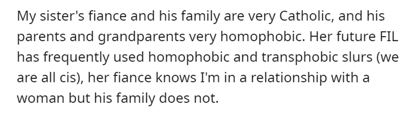 Font - My sister's fiance and his family are very Catholic, and his parents and grandparents very homophobic. Her future FIL has frequently used homophobic and transphobic slurs (we are all cis), her fiance knows I'm in a relationship with a woman but his family does not.