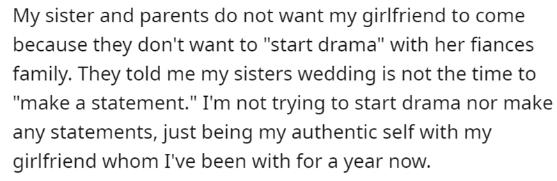 """Font - My sister and parents do not want my girlfriend to come because they don't want to """"start drama"""" with her fiances family. They told me my sisters wedding is not the time to """"make a statement."""" I'm not trying to start drama nor make any statements, just being my authentic self with my girlfriend whom I've been with for a year now."""