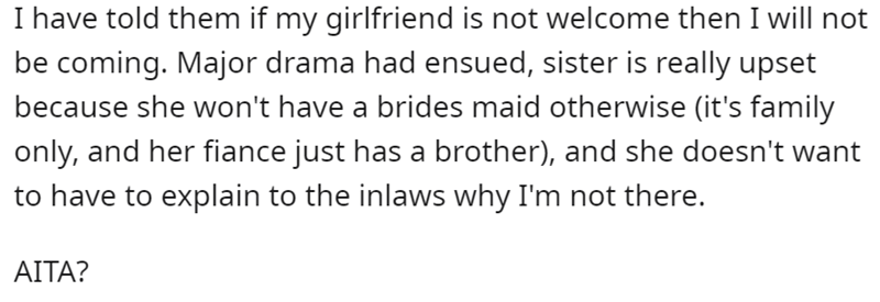 Font - I have told them if my girlfriend is not welcome then I will not be coming. Major drama had ensued, sister is really upset because she won't have a brides maid otherwise (it's family only, and her fiance just has a brother), and she doesn't want to have to explain to the inlaws why I'm not there. AITA?