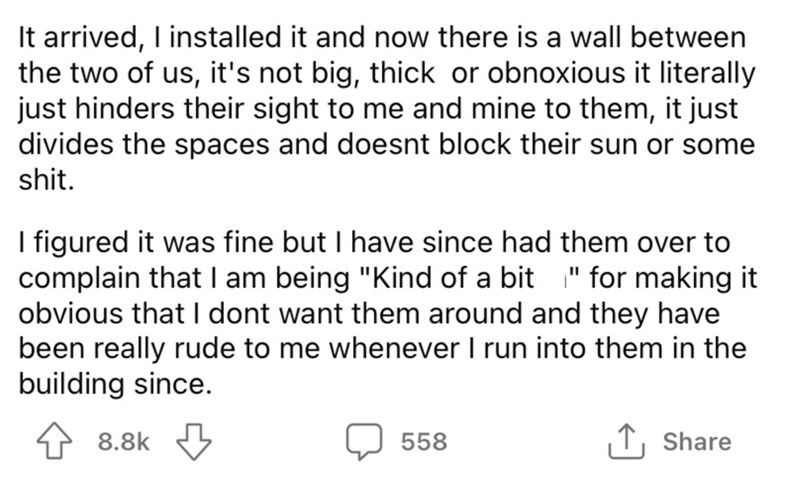 """Font - It arrived, I installed it and now there is a wall between the two of us, it's not big, thick or obnoxious it literally just hinders their sight to me and mine to them, it just divides the spaces and doesnt block their sun or some shit. I figured it was fine but I have since had them over to complain that I am being """"Kind of a bit """" for making it obvious that I dont want them around and they have been really rude to me whenever I run into them in the building since. 8.8k 558 ,↑, Share"""