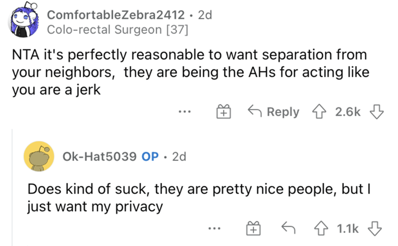 Product - ComfortableZebra2412 · 2d Colo-rectal Surgeon [37] NTA it's perfectly reasonable to want separation from your neighbors, they are being the AHs for acting like you are a jerk G Reply 2.6k Ok-Hat5039 OP · 2d Does kind of suck, they are pretty nice people, but I just want my privacy 4 1.1k 3 ...