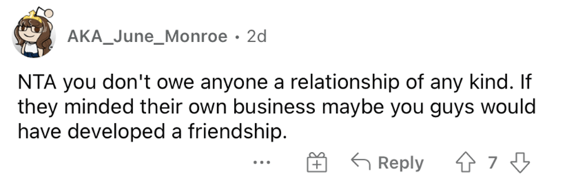 Rectangle - AKA_June_Monroe · 2d NTA you don't owe anyone a relationship of any kind. If they minded their own business maybe you guys would have developed a friendship. G Reply +
