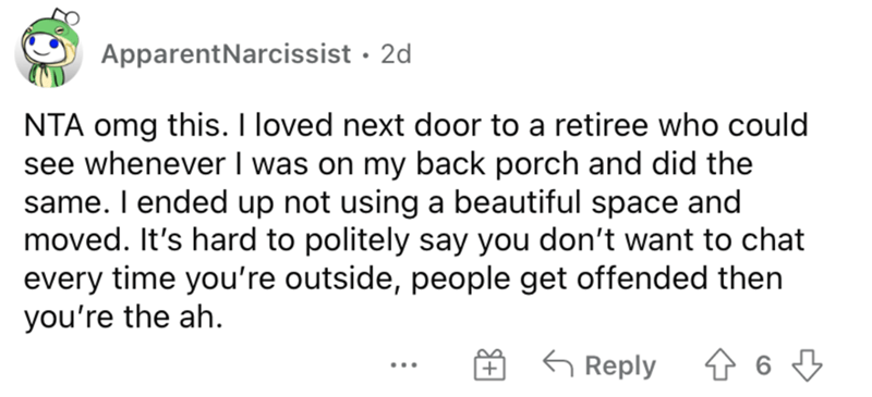 Font - ApparentNarcissist · 2d NTA omg this. I loved next door to a retiree who could see whenever I was on my back porch and did the same. I ended up not using a beautiful space and moved. It's hard to politely say you don't want to chat every time you're outside, people get offended then you're the ah. G Reply ...
