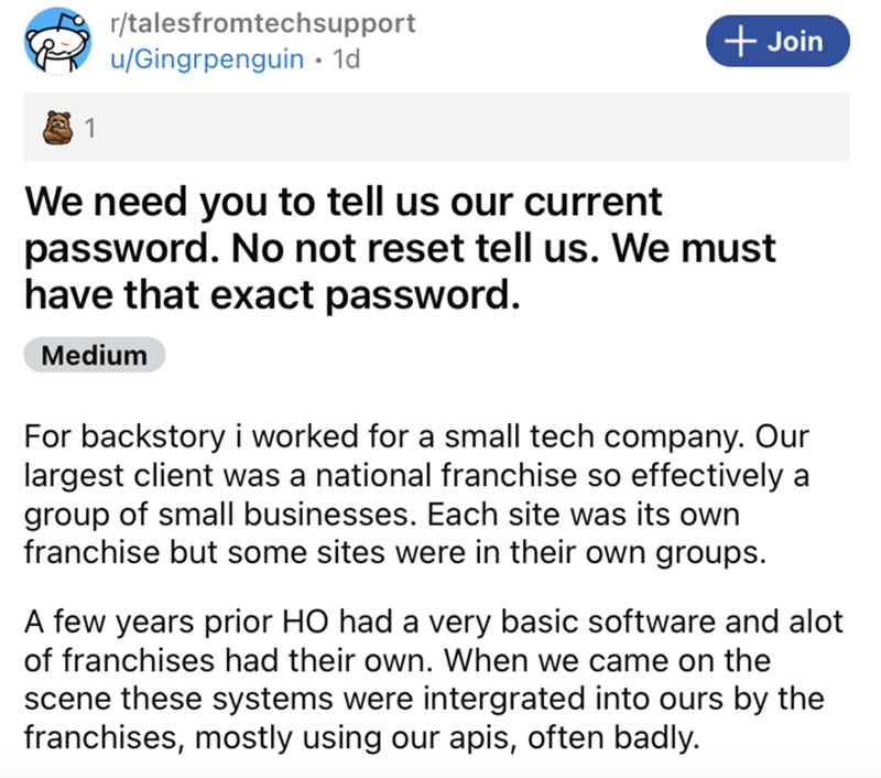 Font - r/talesfromtechsupport + Join u/Gingrpenguin • 1d 1 We need you to tell us our current password. No not reset tell us. We must have that exact password. Medium For backstory i worked for a small tech company. Our largest client was a national franchise so effectively a group of small businesses. Each site was its own franchise but some sites were in their own groups. A few years prior HO had a very basic software and alot of franchises had their own. When we came on the scene these system