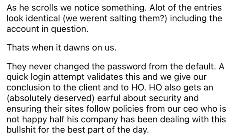 Font - As he scrolls we notice something. Alot of the entries look identical (we werent salting them?) including the account in question. Thats when it dawns on us. They never changed the password from the default. A quick login attempt validates this and we give our conclusion to the client and to HO. HO also gets an (absolutely deserved) earful about security and ensuring their sites follow policies from our ceo who is not happy half his company has been dealing with this bullshit for the best