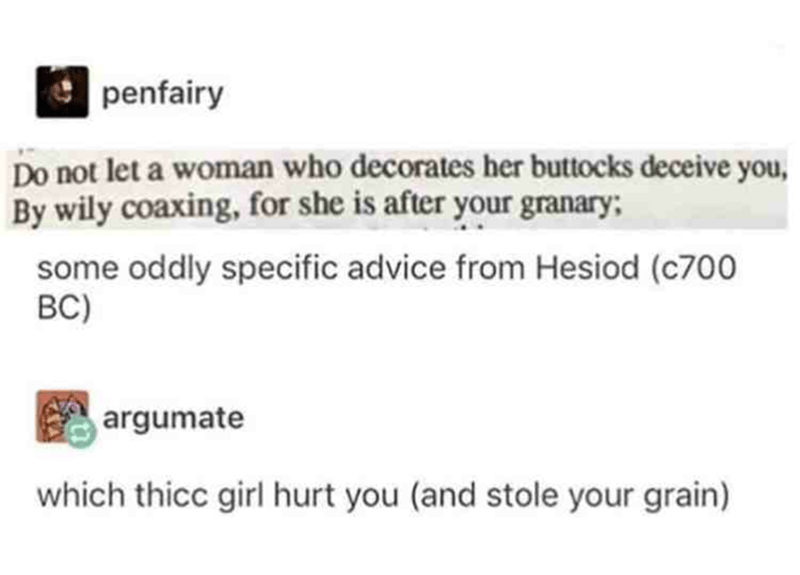 Rectangle - penfairy Do not let a woman who decorates her buttocks deceive you, By wily coaxing, for she is after your granary; some oddly specific advice from Hesiod (c700 BC) argumate which thicc girl hurt you (and stole your grain)