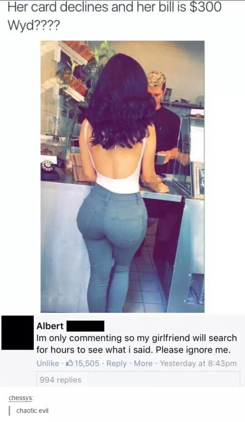 Hair - Her card declines and her bill is $300 Wyd???? Albert Im only commenting so my girlfriend will search for hours to see what i said. Please ignore me. Unlike 3 15,505 · Reply More Yesterday at 8:43pm 994 replies chessys:   chaotic evil