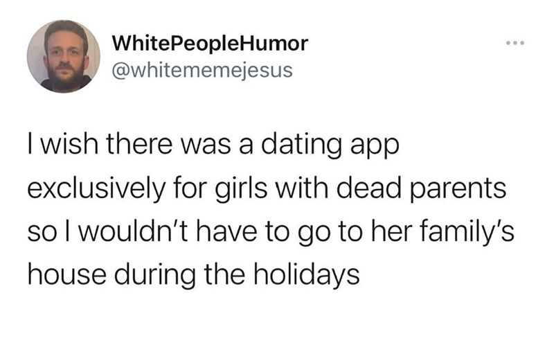 Jaw - WhitePeopleHumor @whitememejesus ... I wish there was a dating app exclusively for girls with dead parents so I wouldn't have to go to her family's house during the holidays