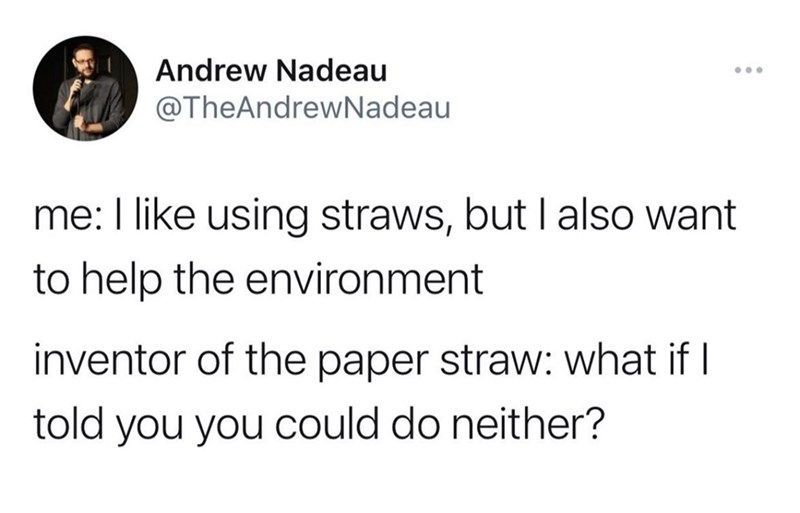 Font - Andrew Nadeau ... @TheAndrewNadeau me: I like using straws, but I also want to help the environment inventor of the paper straw: what if I told you you could do neither?