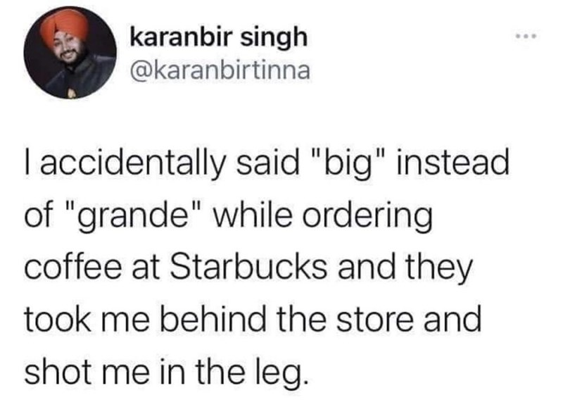 """Font - karanbir singh @karanbirtinna I accidentally said """"big"""" instead of """"grande"""" while ordering coffee at Starbucks and they took me behind the store and shot me in the leg."""
