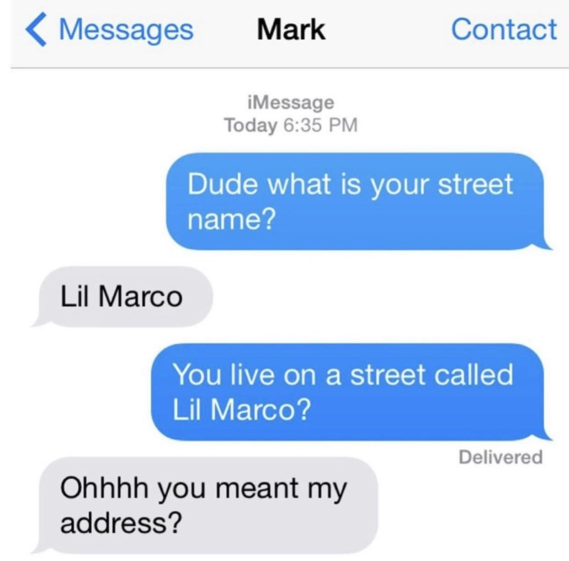 Azure - < Messages Mark Contact iMessage Today 6:35 PM Dude what is your street name? Lil Marco You live on a street called Lil Marco? Delivered Ohhhh you meant my address?