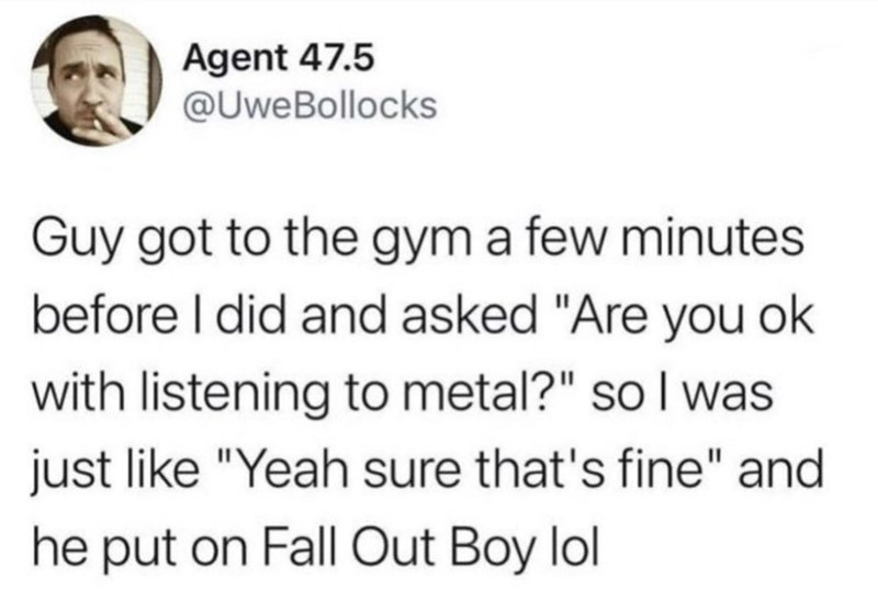 """Font - Agent 47.5 @UweBollocks Guy got to the gym a few minutes before I did and asked """"Are you ok with listening to metal?"""" so I was just like """"Yeah sure that's fine"""" and he put on Fall Out Boy lol"""