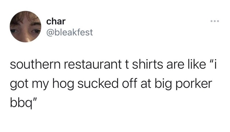 """Jaw - char ... @bleakfest southern restaurant t shirts are like """"i got my hog sucked off at big porker bbq"""""""