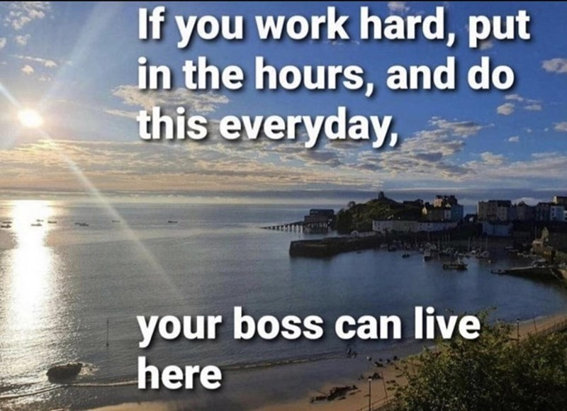 Water - If you work hard, put in the hours, and do this everyday, your boss can live here