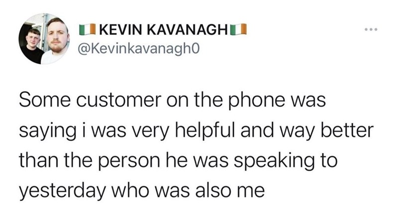 Font - |KEVIN KAVANAGHTI ... @Kevinkavanagh0 Some customer on the phone was saying i was very helpful and way better than the person he was speaking to yesterday who was also me