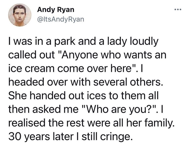 """Font - Andy Ryan @ltsAndyRyan ... I was in a park and a lady loudly called out """"Anyone who wants an ice cream come over here"""". I headed over with several others. She handed out ices to them all then asked me """"Who are you?"""". I realised the rest were all her family. 30 years later I still cringe."""