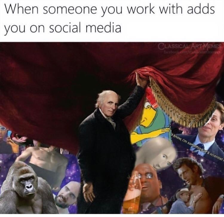 Photograph - When someone you work with adds you on social media CLASSICAL ARTMEMES know, I'm something ofa scientist