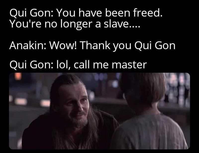 Smile - Qui Gon: You have been freed. You're no longer a slave.. Anakin: Wow! Thank you Qui Gon Qui Gon: lol, call me master