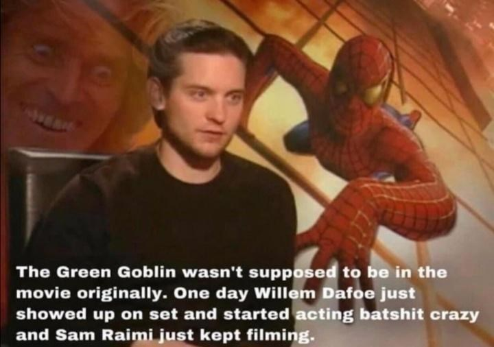 Spider-man - The Green Goblin wasn't supposed to be in the movie originally. One day Willem Dafoe just showed up on set and started acting batshit crazy and Sam Raimi just kept filming.