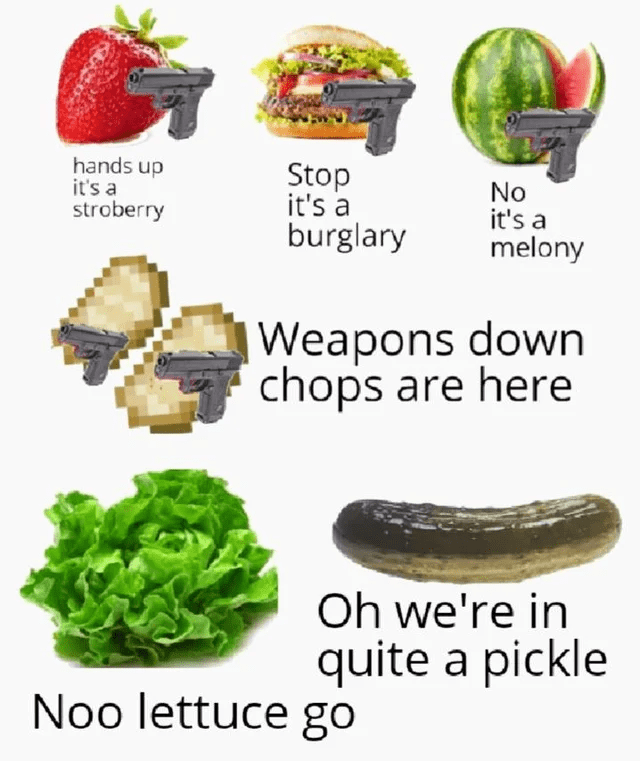 Food - hands up it's a stroberry Stop it's a No it's a melony burglary Weapons down chops are here Oh we're in quite a pickle Noo lettuce go
