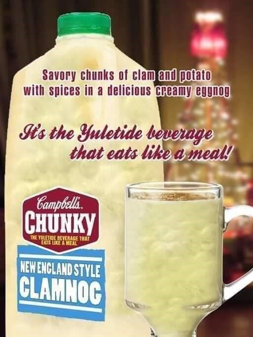 Liquid - Savory chunks of clam and potato with spices in a delicious creamy eggnog It's the Yuletide beverage that eats like a meal! Campbells. CHUNKY THE YULETIDE BEVERAGE THAT EATS LIKE A MEAL NEW ENCLAND STYLE CLAMNOC