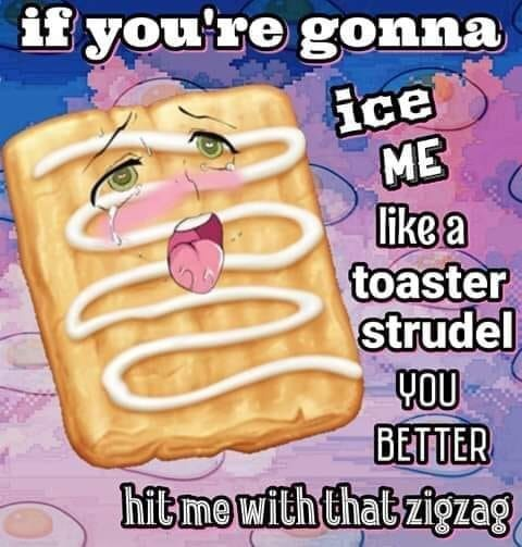 Food - if you're gonna ice ME like a toaster strudel YOU BETTER hitme withthat zigzag