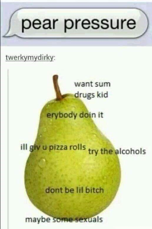 Plant - pear pressure twerkymydirky: want sum drugs kid erybody doin it ill giy u pizza rolls try the alcohols dont be lil bitch maybe some sexuals