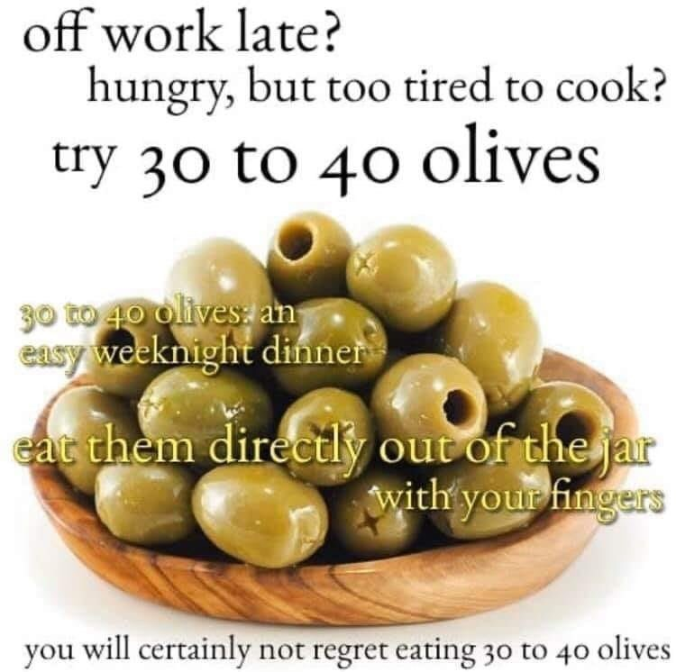 Food - off work late? hungry, but too tired to cook? try 30 to 40 olives 30 to 1o olives an easy weeknight dinner eat them directly out of the jar with your fingers you will certainly not regret eating 30 to 40 olives