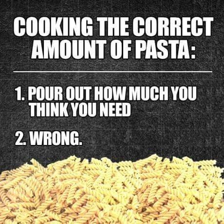 Food - COOKING THE CORRECT AMOUNT OF PASTA: 1. POUR OUT HOW MUCH YOU THINK YOU NEED 2. WRONG.