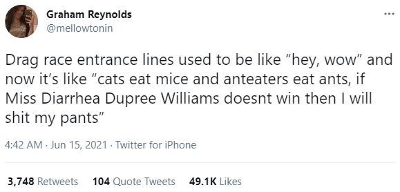 """Font - Graham Reynolds @mellowtonin Drag race entrance lines used to be like """"hey, wow"""" and now it's like """"cats eat mice and anteaters eat ants, if Miss Diarrhea Dupree Williams doesnt win then I will shit my pants"""" 4:42 AM - Jun 15, 2021 - Twitter for iPhone 3,748 Retweets 104 Quote Tweets 49.1K Likes"""