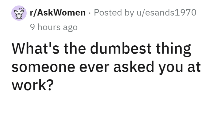 Font - r/AskWomen · Posted by u/esands1970 9 hours ago What's the dumbest thing someone ever asked you at work?