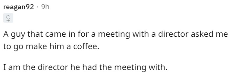 Font - reagan92 · 9h A guy that came in for a meeting with a director asked me to go make him a coffee. I am the director he had the meeting with.