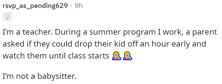 Font - rsvp_as_pending629 · 9h I'm a teacher. During a summer program I work, a parent asked if they could drop their kid off an hour early and watch them until class starts AA I'm not a babysitter.