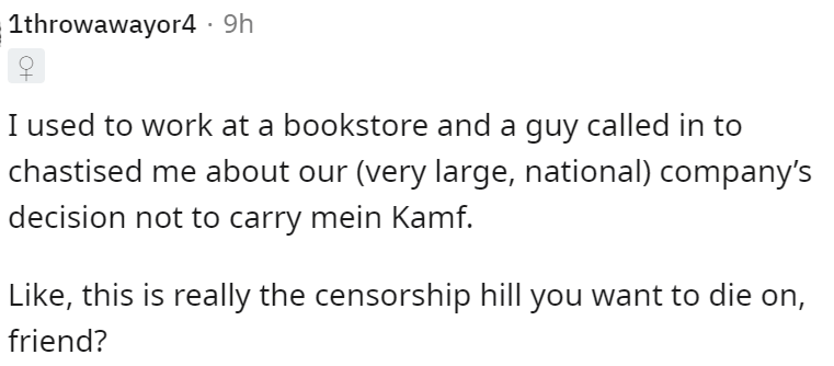 Font - 1throwawayor4 · 9h I used to work at a bookstore and a guy called in to chastised me about our (very large, national) company's decision not to carry mein Kamf. Like, this is really the censorship hill you want to die on, friend?