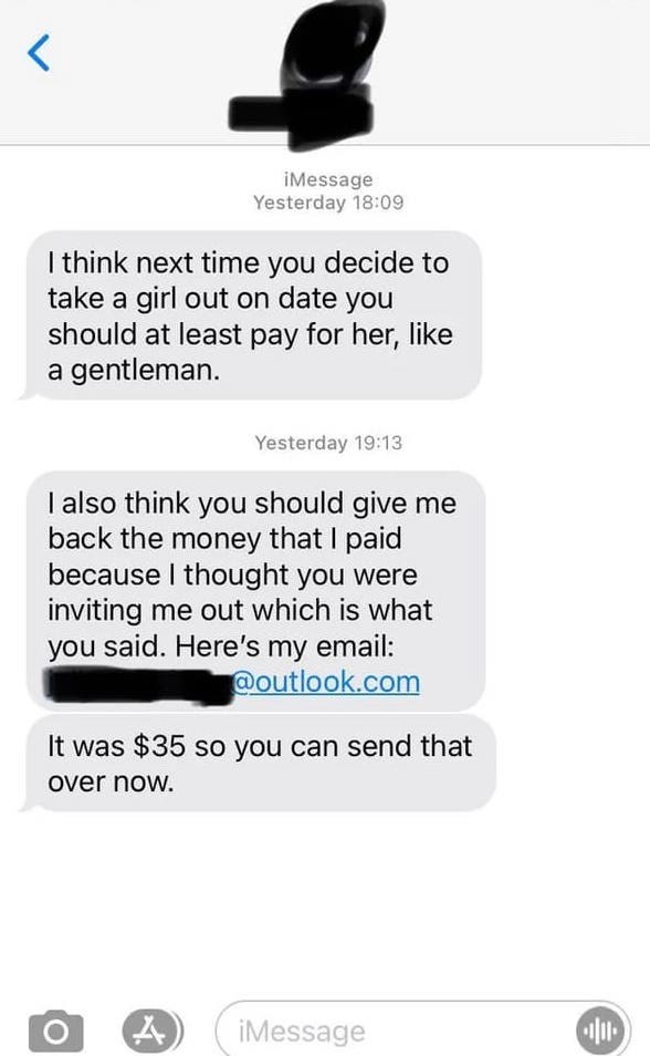 Font - iMessage Yesterday 18:09 I think next time you decide to take a girl out on date you should at least pay for her, like a gentleman. Yesterday 19:13 I also think you should give me back the money that I paid because I thought you were inviting me out which is what said. Here's my email: @outlook.com you It was $35 so you can send that over now. iMessage