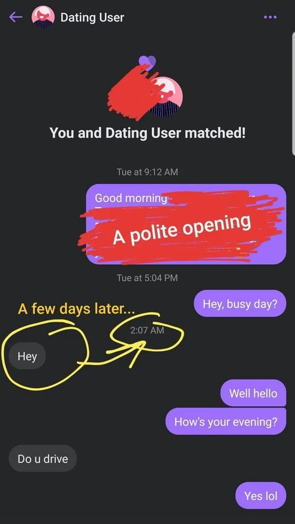 Font - Dating User You and Dating User matched! Tue at 9:12 AM Good morning A polite opening Tue at 5:04 PM A few days later... Hey, busy day? 2:07 AM Hey Well hello How's your evening? Do u drive Yes lol
