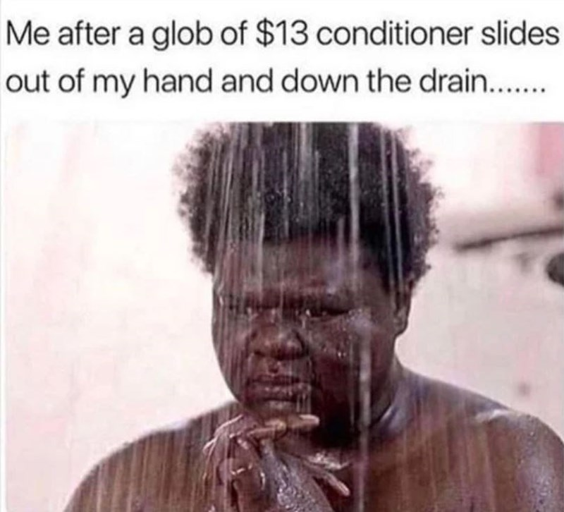 Forehead - Me after a glob of $13 conditioner slides out of my hand and down the drain..